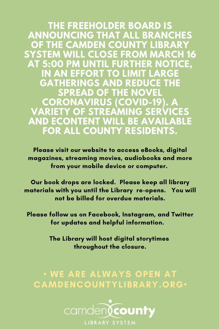 All branches of the Camden County Library System will close from Monday, March 16 at 5:00 PM until further notice, in an effort to limit large gatherings and reduce the spread of the novel coronavirus (COVID-19) Our book drops are locked.  Please keep all library materials with you until the Library re-opens.   You will not be billed for overdue materials.